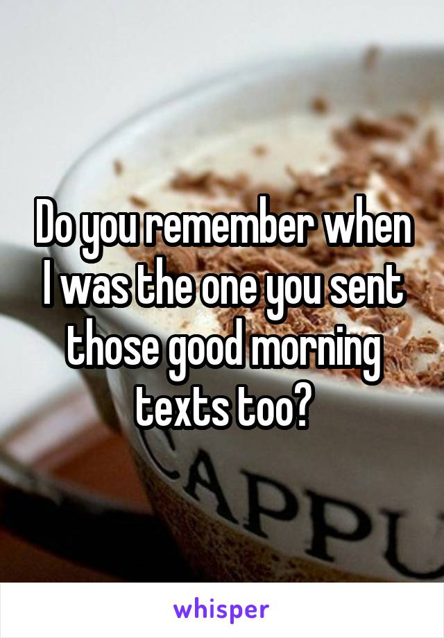 Do you remember when I was the one you sent those good morning texts too?