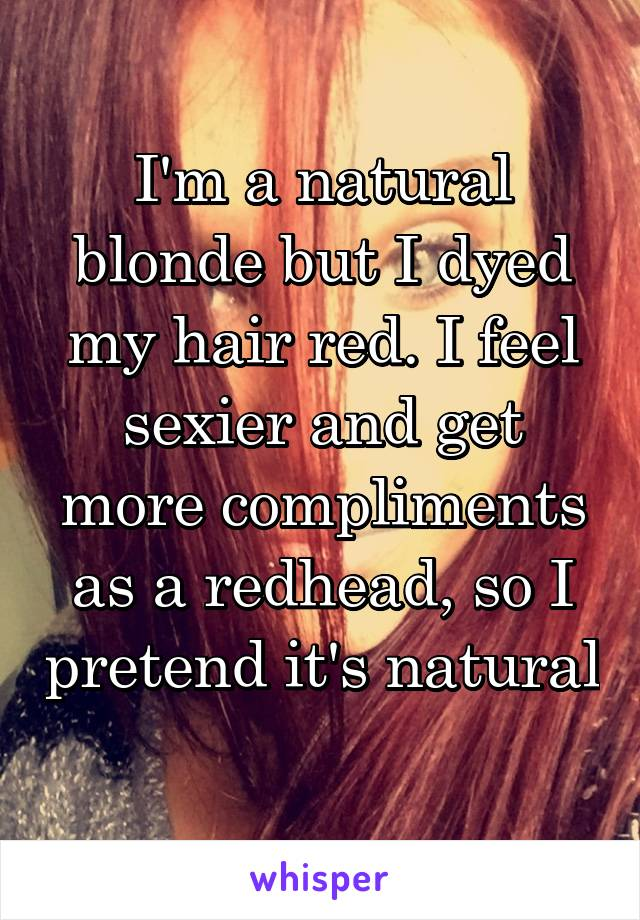 I'm a natural blonde but I dyed my hair red. I feel sexier and get more compliments as a redhead, so I pretend it's natural