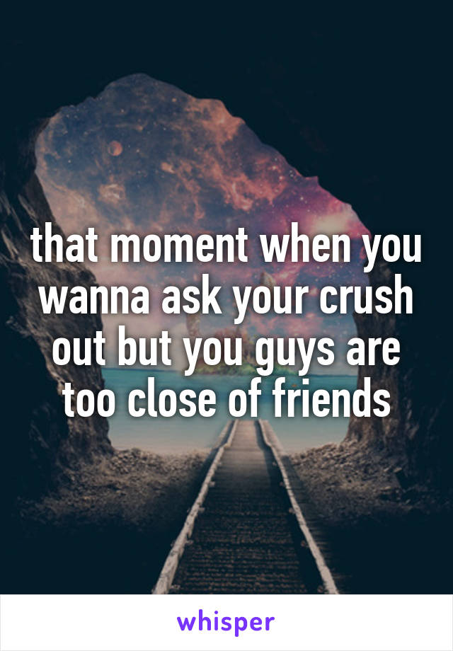 that moment when you wanna ask your crush out but you guys are too close of friends