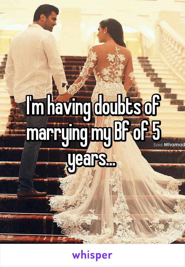 I'm having doubts of marrying my Bf of 5 years...