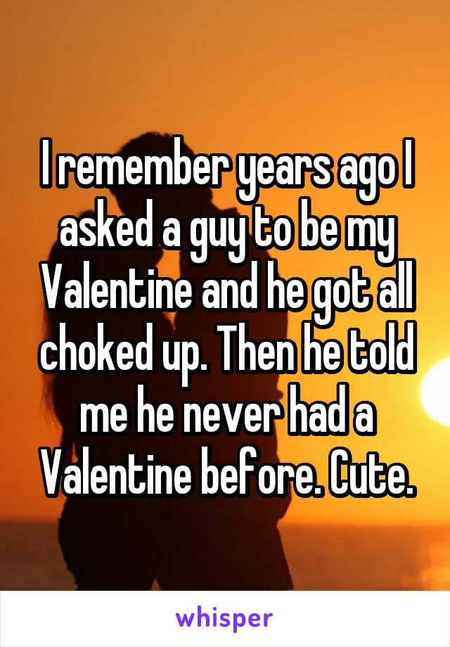 I remember years ago I asked a guy to be my Valentine and he got all choked up. Then he told me he never had a Valentine before. Cute.