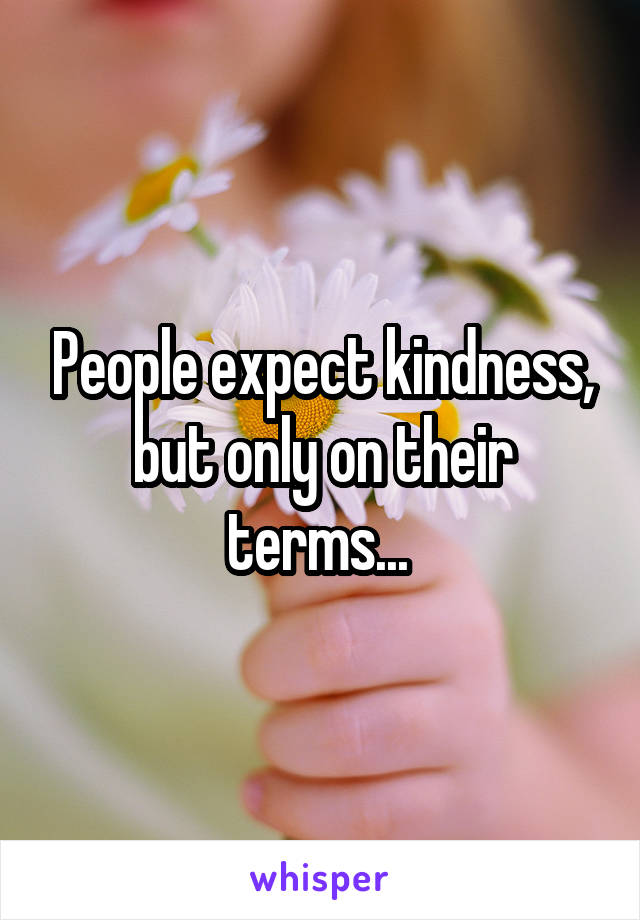 People expect kindness, but only on their terms...