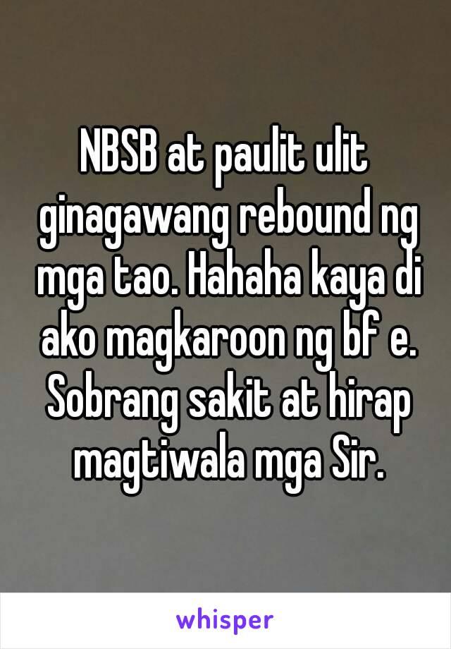 NBSB at paulit ulit ginagawang rebound ng mga tao. Hahaha kaya di ako magkaroon ng bf e. Sobrang sakit at hirap magtiwala mga Sir.