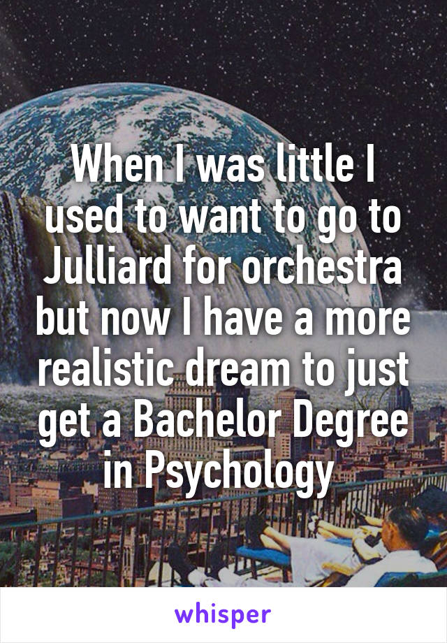 When I was little I used to want to go to Julliard for orchestra but now I have a more realistic dream to just get a Bachelor Degree in Psychology
