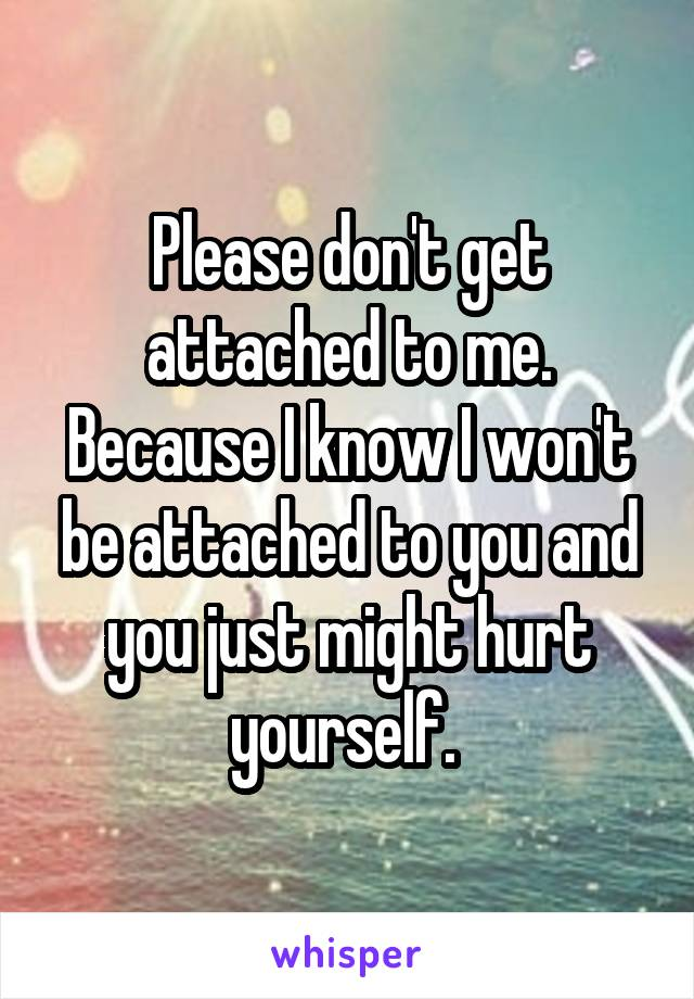 Please don't get attached to me. Because I know I won't be attached to you and you just might hurt yourself.