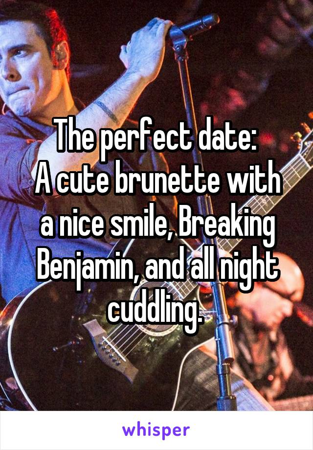 The perfect date:  A cute brunette with a nice smile, Breaking Benjamin, and all night cuddling.