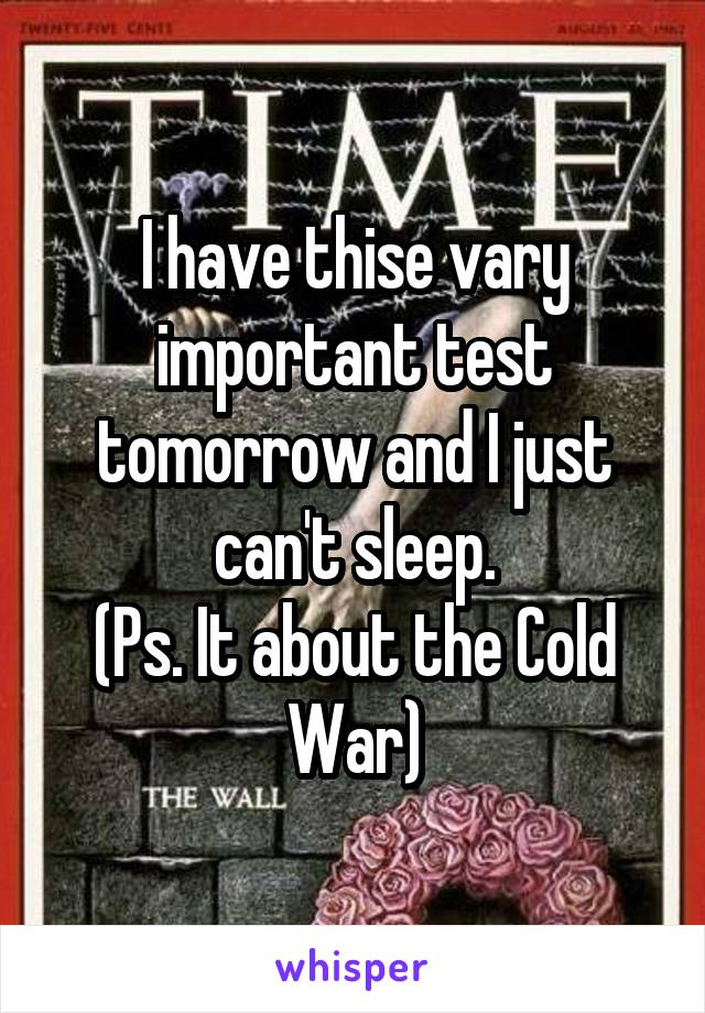 I have thise vary important test tomorrow and I just can't sleep. (Ps. It about the Cold War)