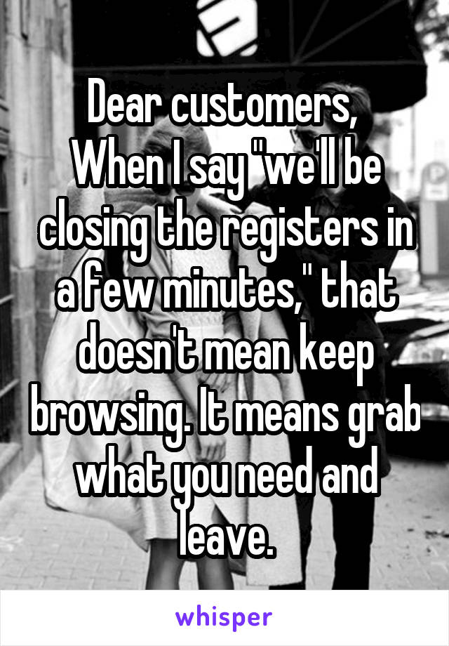 "Dear customers,  When I say ""we'll be closing the registers in a few minutes,"" that doesn't mean keep browsing. It means grab what you need and leave."