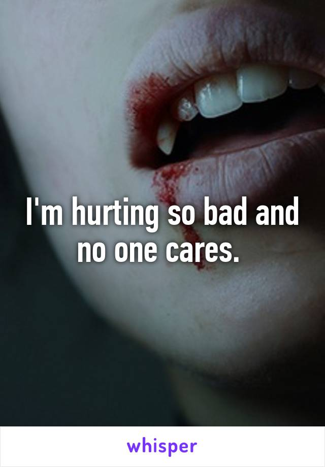 I'm hurting so bad and no one cares.