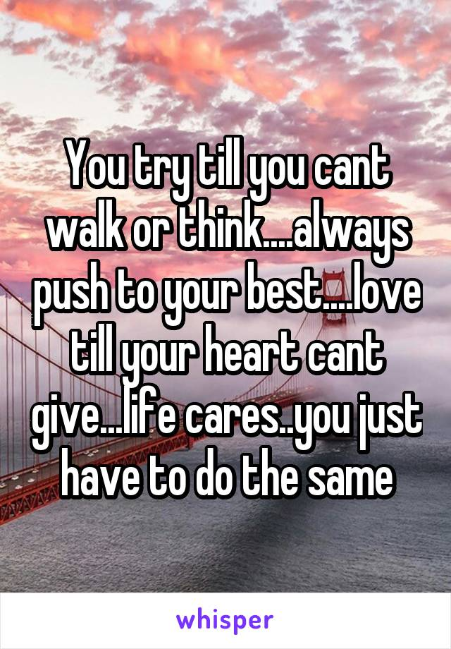 You try till you cant walk or think....always push to your best....love till your heart cant give...life cares..you just have to do the same