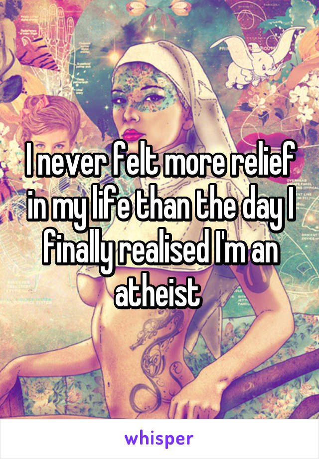 I never felt more relief in my life than the day I finally realised I'm an atheist