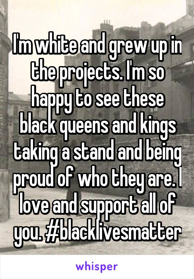 I'm white and grew up in the projects. I'm so happy to see these black queens and kings taking a stand and being proud of who they are. I love and support all of you. #blacklivesmatter
