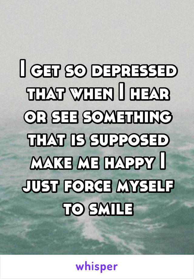 I get so depressed that when I hear or see something that is supposed make me happy I just force myself to smile
