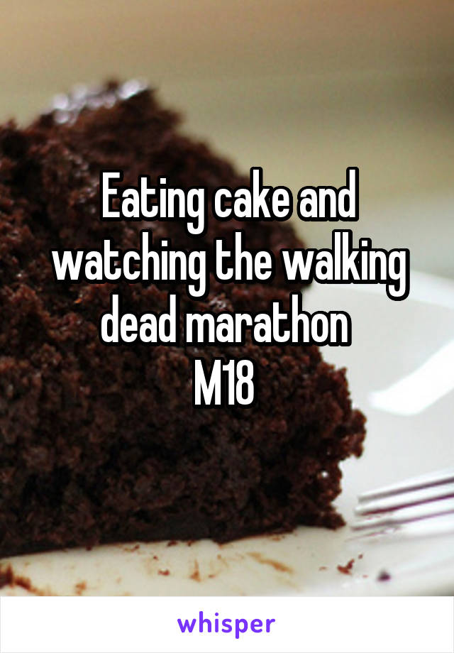 Eating cake and watching the walking dead marathon  M18