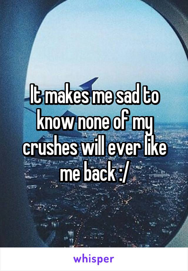 It makes me sad to know none of my crushes will ever like me back :/