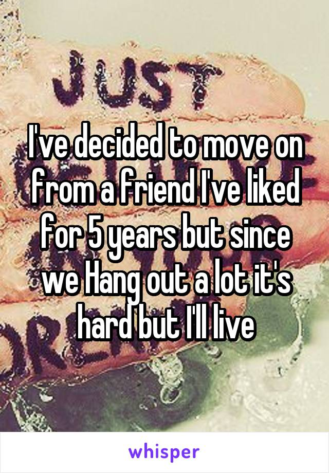 I've decided to move on from a friend I've liked for 5 years but since we Hang out a lot it's hard but I'll live