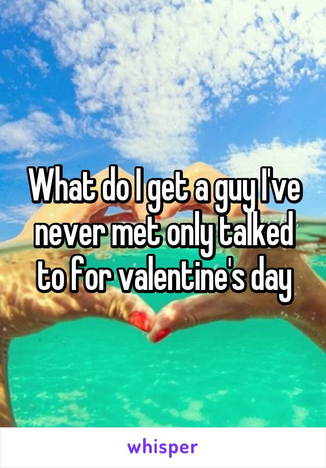 What do I get a guy I've never met only talked to for valentine's day