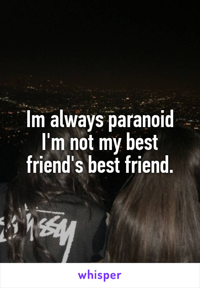 Im always paranoid I'm not my best friend's best friend.