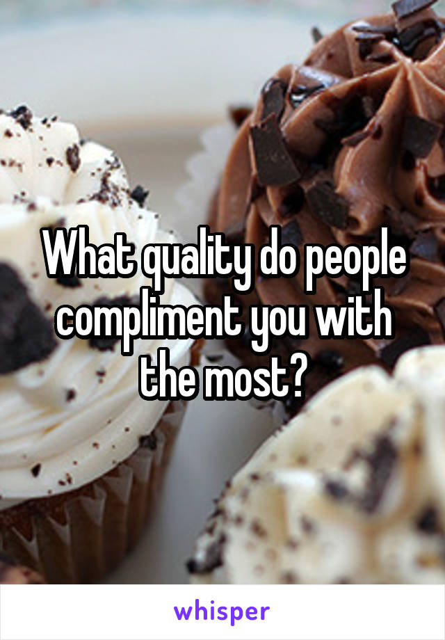 What quality do people compliment you with the most?