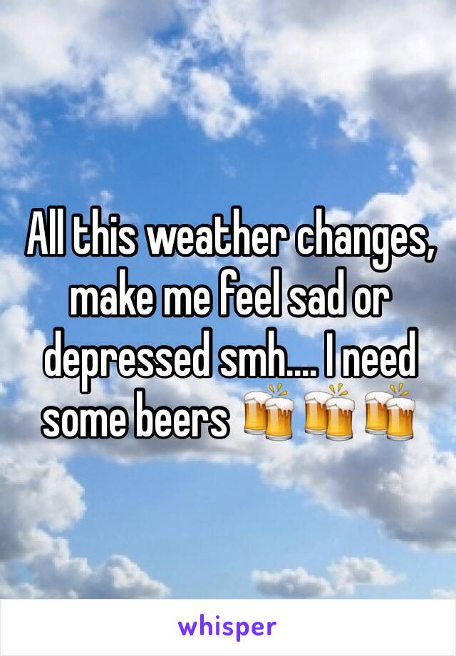 All this weather changes, make me feel sad or depressed smh.... I need some beers 🍻🍻🍻