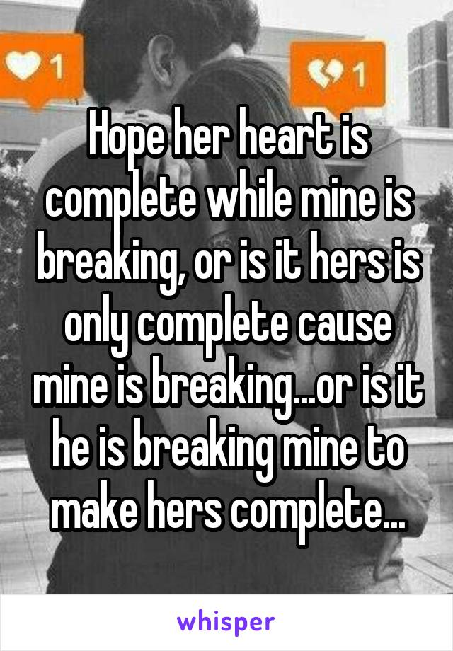 Hope her heart is complete while mine is breaking, or is it hers is only complete cause mine is breaking...or is it he is breaking mine to make hers complete...