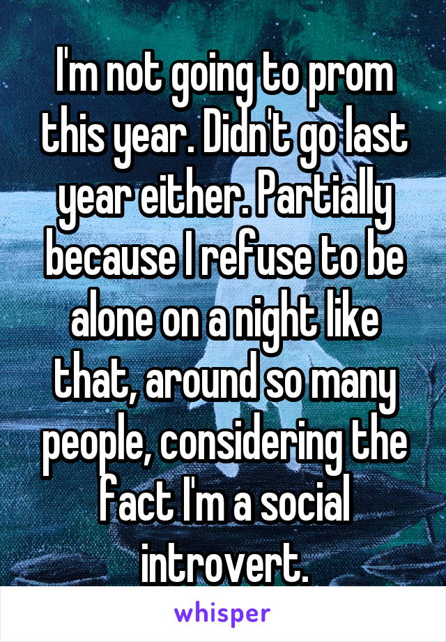 I'm not going to prom this year. Didn't go last year either. Partially because I refuse to be alone on a night like that, around so many people, considering the fact I'm a social introvert.