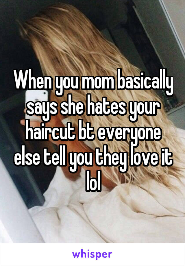 When you mom basically says she hates your haircut bt everyone else tell you they love it lol
