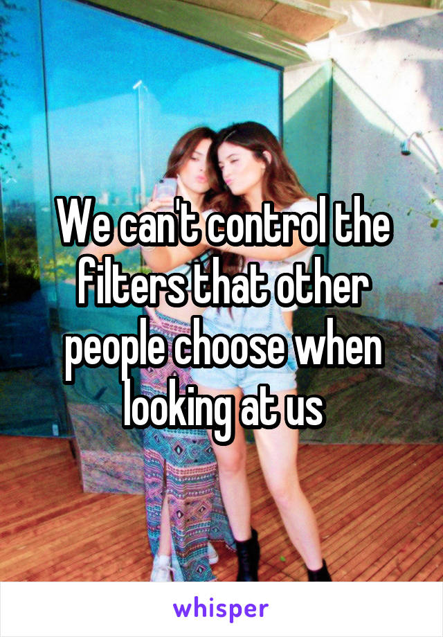 We can't control the filters that other people choose when looking at us