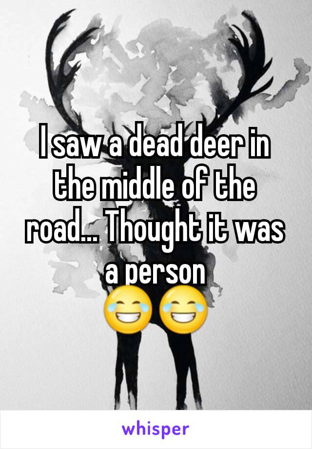 I saw a dead deer in the middle of the road... Thought it was a person 😂😂