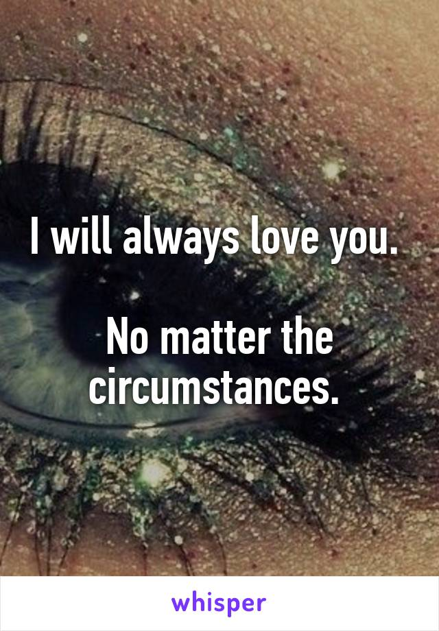 I will always love you.   No matter the circumstances.