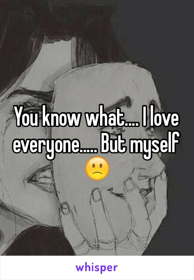 You know what.... I love everyone..... But myself 🙁