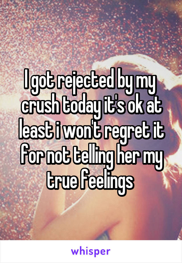I got rejected by my  crush today it's ok at least i won't regret it for not telling her my true feelings