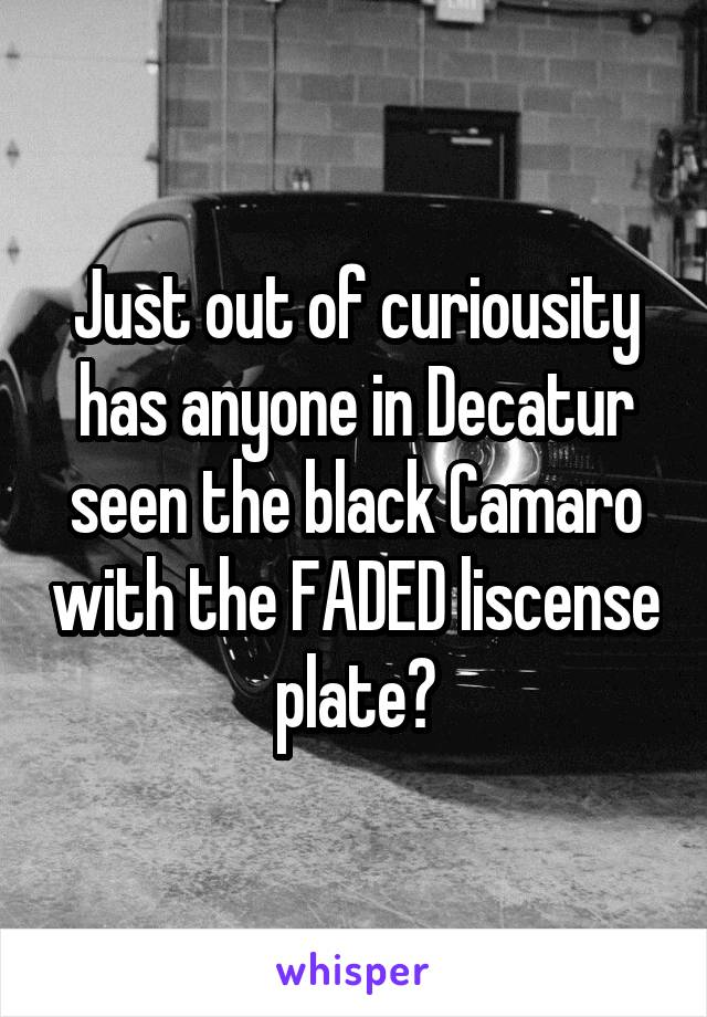 Just out of curiousity has anyone in Decatur seen the black Camaro with the FADED liscense plate?