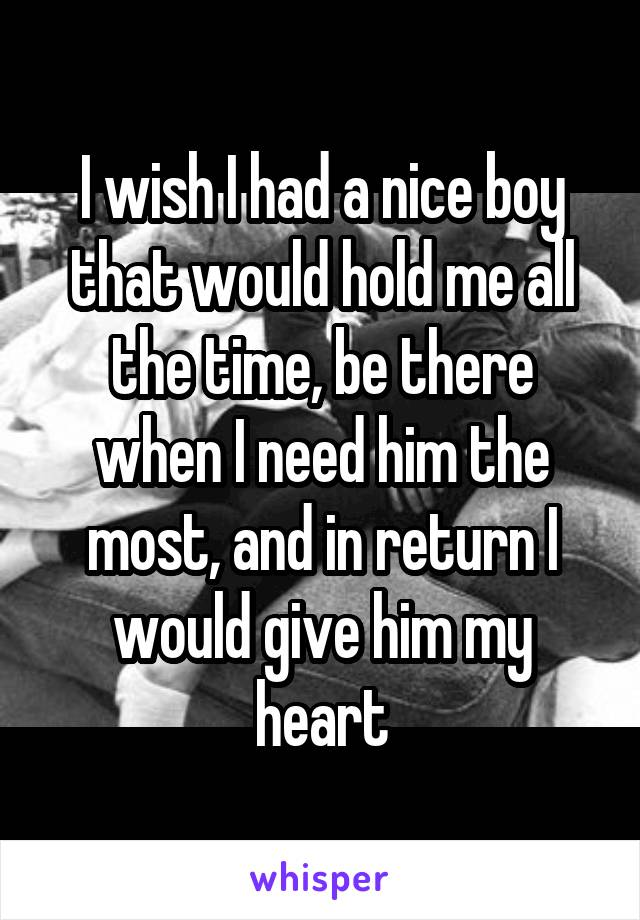I wish I had a nice boy that would hold me all the time, be there when I need him the most, and in return I would give him my heart