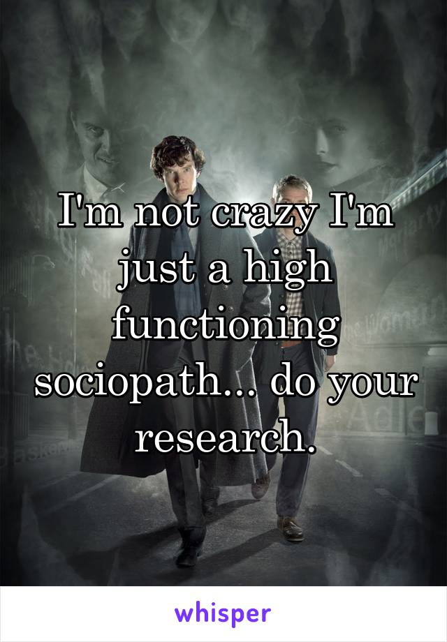 I'm not crazy I'm just a high functioning sociopath... do your research.
