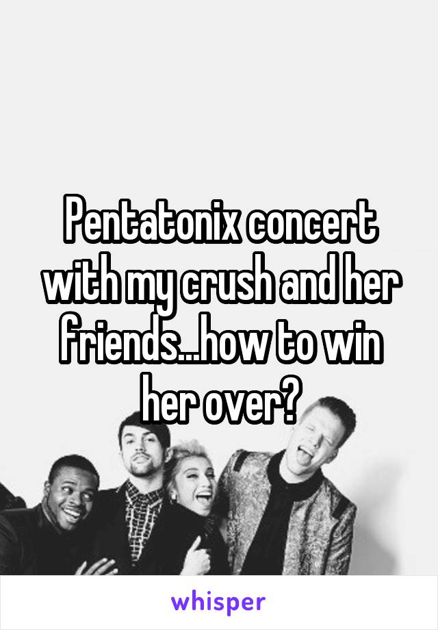 Pentatonix concert with my crush and her friends...how to win her over?