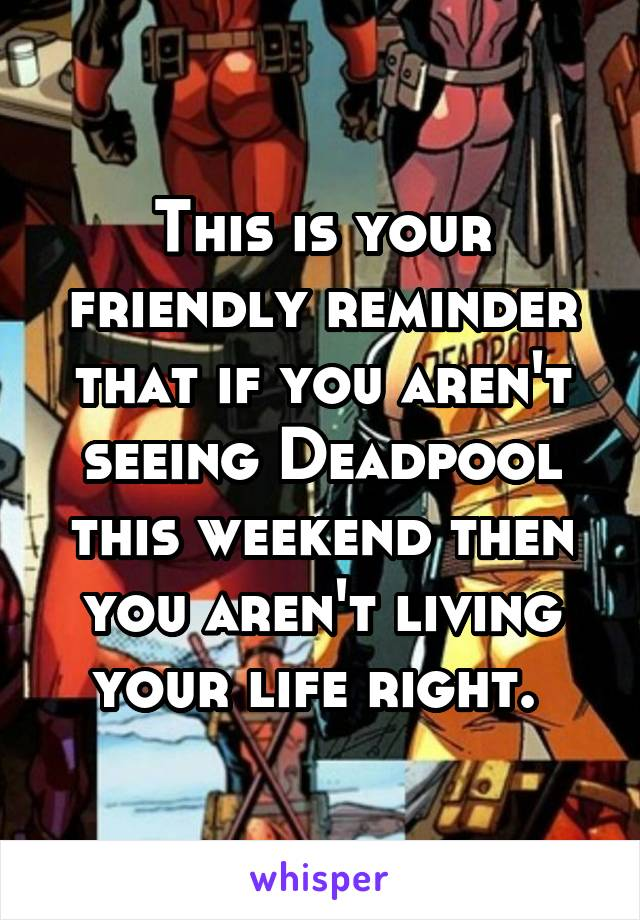 This is your friendly reminder that if you aren't seeing Deadpool this weekend then you aren't living your life right.