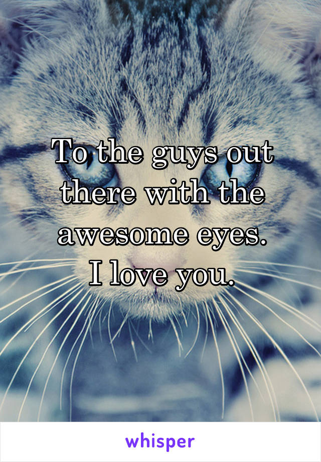 To the guys out there with the awesome eyes. I love you.