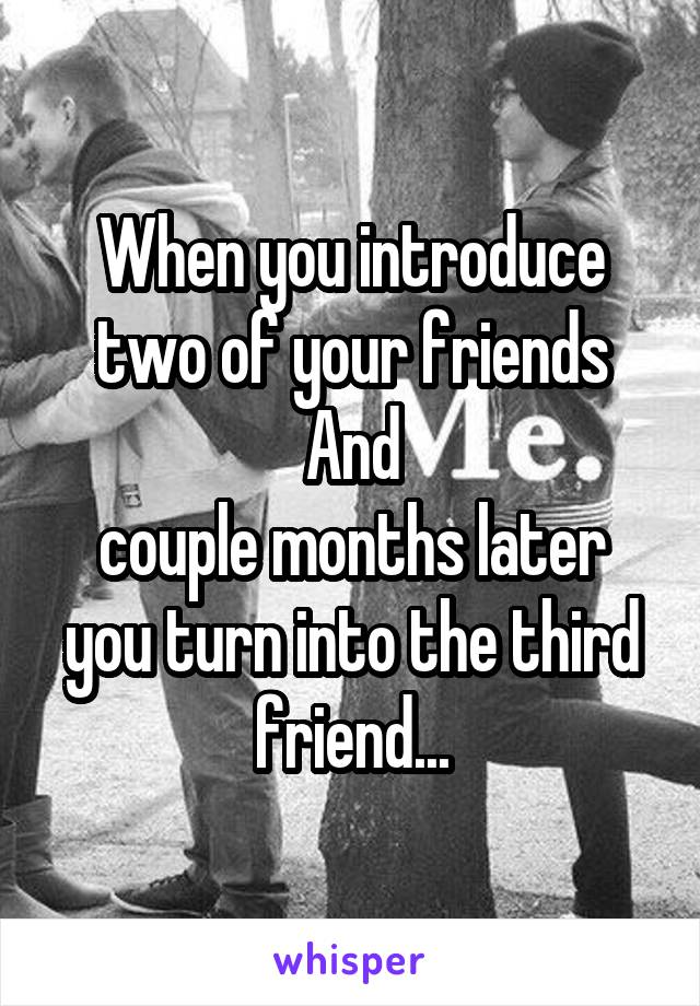 When you introduce two of your friends And couple months later you turn into the third friend...