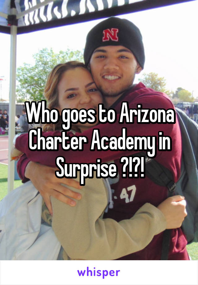 Who goes to Arizona Charter Academy in Surprise ?!?!