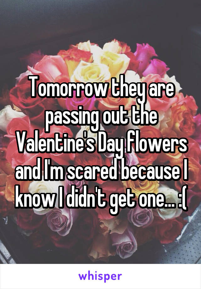 Tomorrow they are passing out the Valentine's Day flowers and I'm scared because I know I didn't get one... :(