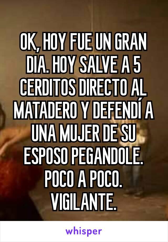 OK, HOY FUE UN GRAN DIA. HOY SALVE A 5 CERDITOS DIRECTO AL MATADERO Y DEFENDÍ A UNA MUJER DE SU ESPOSO PEGANDOLE. POCO A POCO. VIGILANTE.