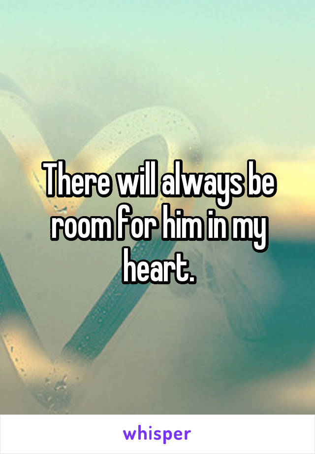 There will always be room for him in my heart.