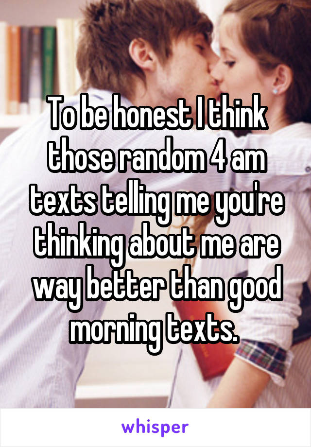 To be honest I think those random 4 am texts telling me you're thinking about me are way better than good morning texts.