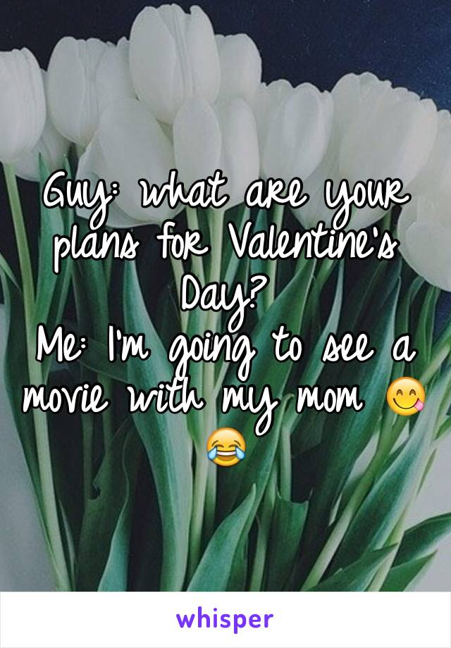 Guy: what are your plans for Valentine's Day?  Me: I'm going to see a movie with my mom 😋😂
