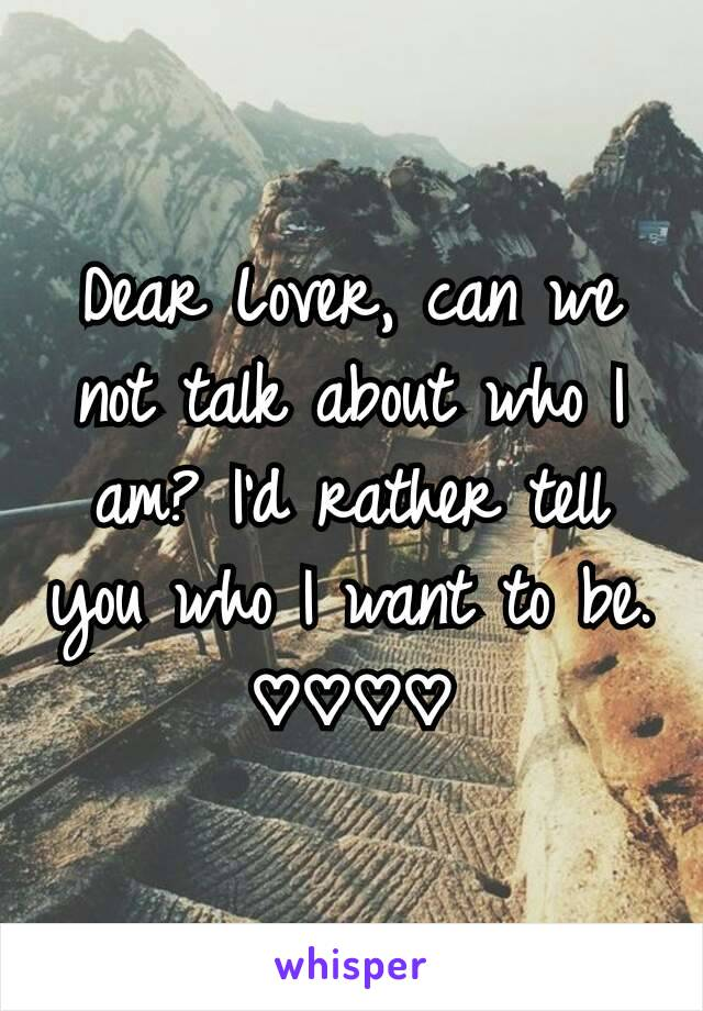 Dear Lover, can we not talk about who I am? I'd rather tell you who I want to be. ♡♡♡♡
