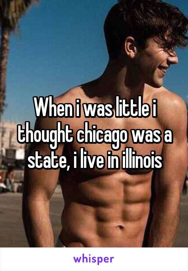 When i was little i thought chicago was a state, i live in illinois