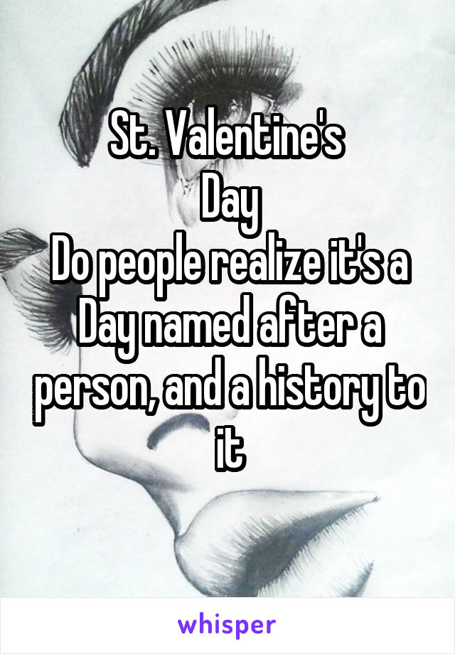St. Valentine's  Day  Do people realize it's a  Day named after a person, and a history to it
