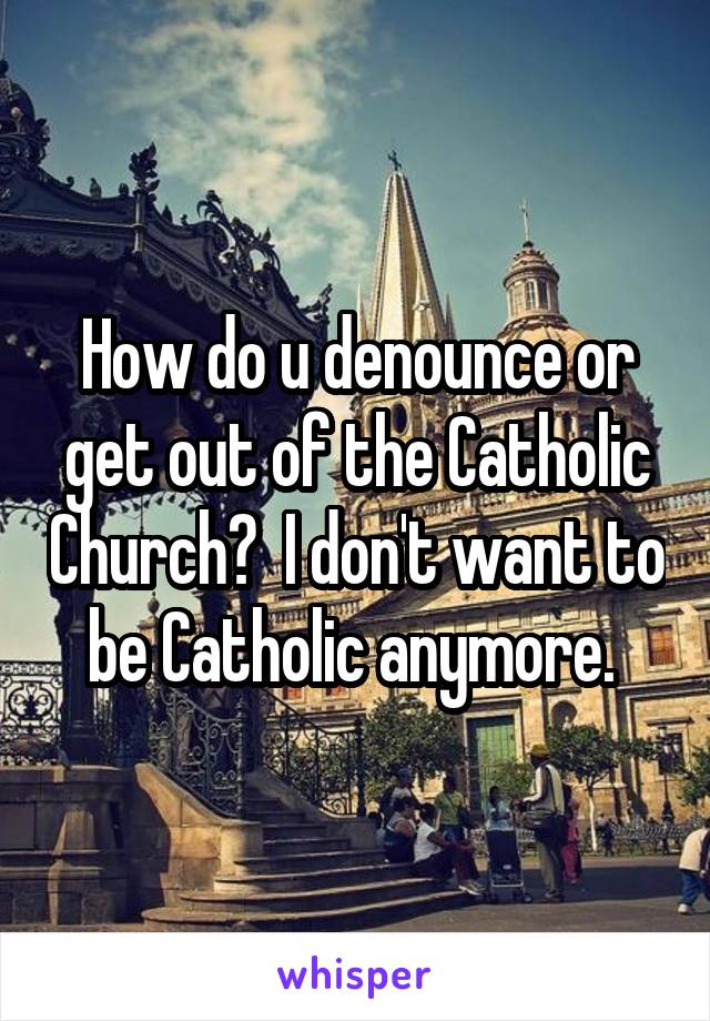How do u denounce or get out of the Catholic Church?  I don't want to be Catholic anymore.