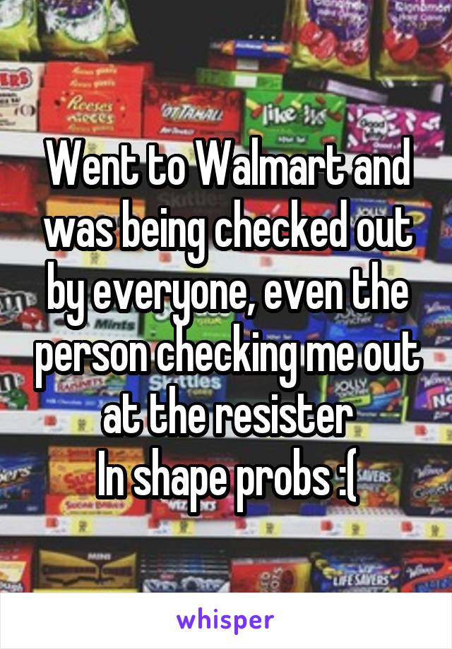Went to Walmart and was being checked out by everyone, even the person checking me out at the resister In shape probs :(